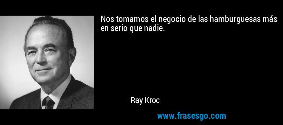 Nos tomamos el negocio de las hamburguesas más en serio que nadie. – Ray Kroc