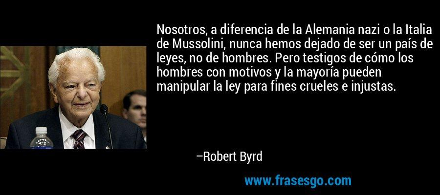 Nosotros, a diferencia de la Alemania nazi o la Italia de Mussolini, nunca hemos dejado de ser un país de leyes, no de hombres. Pero testigos de cómo los hombres con motivos y la mayoría pueden manipular la ley para fines crueles e injustas. – Robert Byrd
