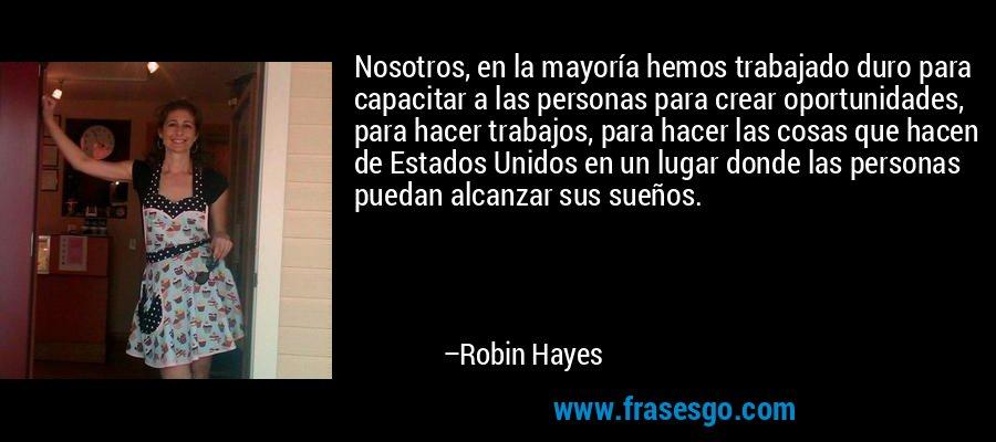 Nosotros, en la mayoría hemos trabajado duro para capacitar a las personas para crear oportunidades, para hacer trabajos, para hacer las cosas que hacen de Estados Unidos en un lugar donde las personas puedan alcanzar sus sueños. – Robin Hayes