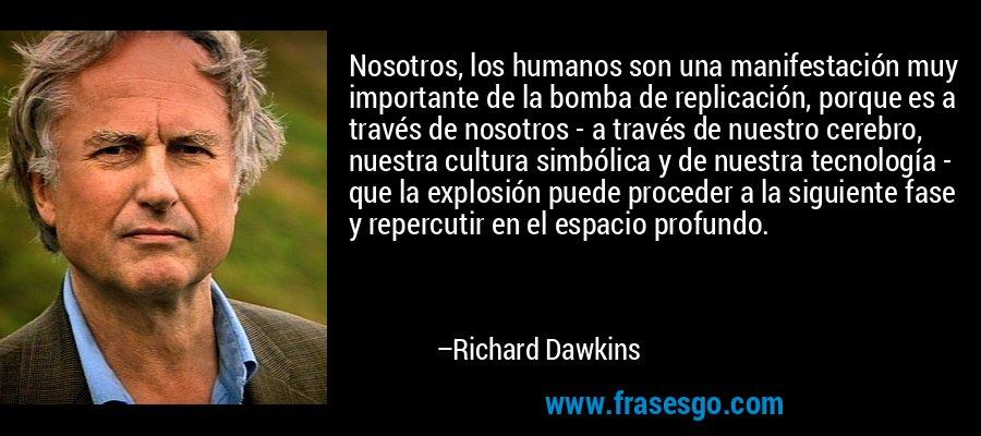 Nosotros, los humanos son una manifestación muy importante de la bomba de replicación, porque es a través de nosotros - a través de nuestro cerebro, nuestra cultura simbólica y de nuestra tecnología - que la explosión puede proceder a la siguiente fase y repercutir en el espacio profundo. – Richard Dawkins
