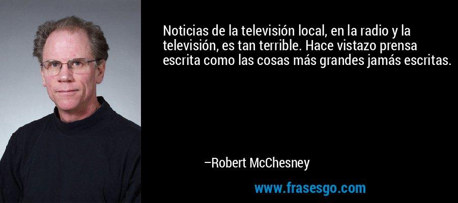 Noticias de la televisión local, en la radio y la televisión, es tan terrible. Hace vistazo prensa escrita como las cosas más grandes jamás escritas. – Robert McChesney