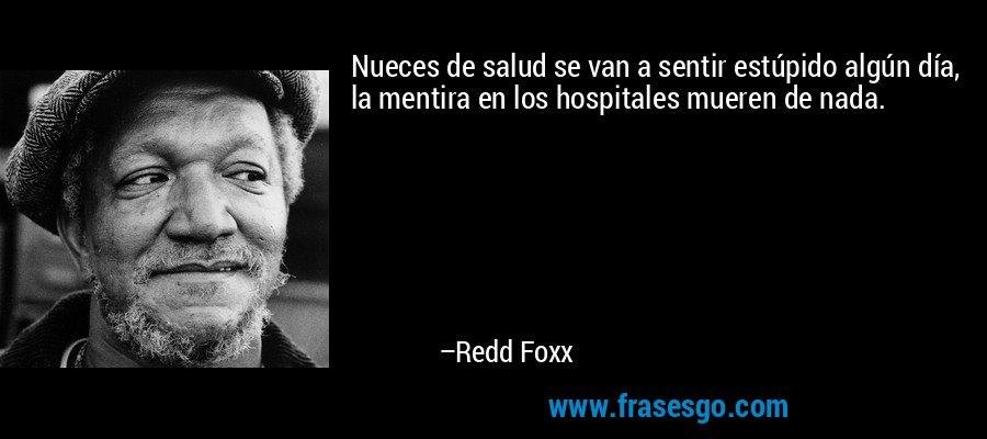 Nueces de salud se van a sentir estúpido algún día, la mentira en los hospitales mueren de nada. – Redd Foxx