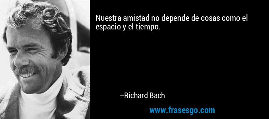 Nuestra amistad no depende de cosas como el espacio y el tiempo. – Richard Bach