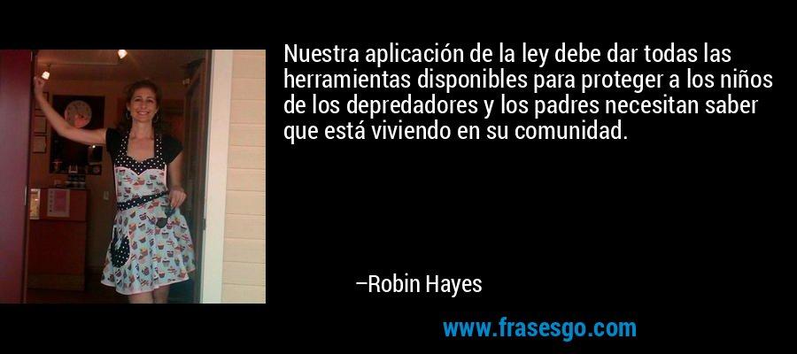 Nuestra aplicación de la ley debe dar todas las herramientas disponibles para proteger a los niños de los depredadores y los padres necesitan saber que está viviendo en su comunidad. – Robin Hayes