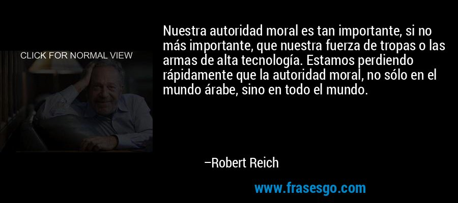 Nuestra autoridad moral es tan importante, si no más importante, que nuestra fuerza de tropas o las armas de alta tecnología. Estamos perdiendo rápidamente que la autoridad moral, no sólo en el mundo árabe, sino en todo el mundo. – Robert Reich