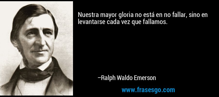 Nuestra mayor gloria no está en no fallar, sino en levantarse cada vez que fallamos. – Ralph Waldo Emerson