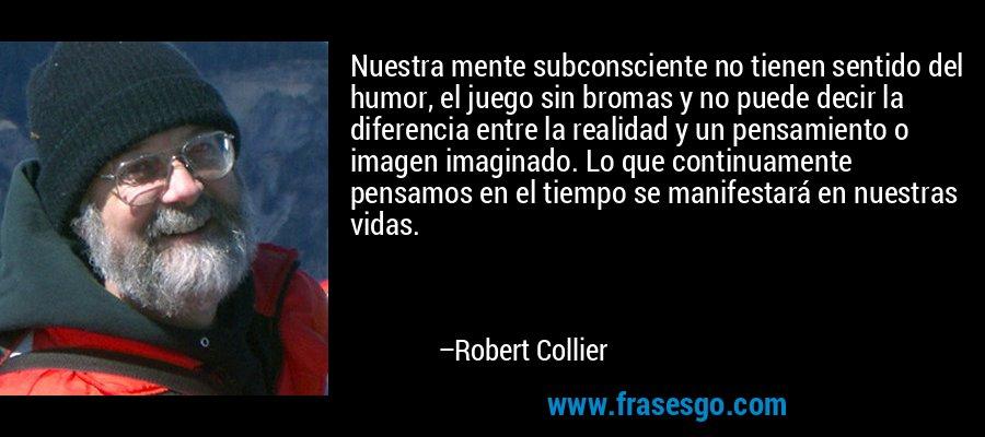 Nuestra mente subconsciente no tienen sentido del humor, el juego sin bromas y no puede decir la diferencia entre la realidad y un pensamiento o imagen imaginado. Lo que continuamente pensamos en el tiempo se manifestará en nuestras vidas. – Robert Collier