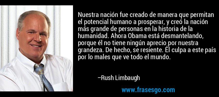 Nuestra nación fue creado de manera que permitan el potencial humano a prosperar, y creó la nación más grande de personas en la historia de la humanidad. Ahora Obama está desmantelando, porque él no tiene ningún aprecio por nuestra grandeza. De hecho, se resiente. Él culpa a este país por lo males que ve todo el mundo. – Rush Limbaugh