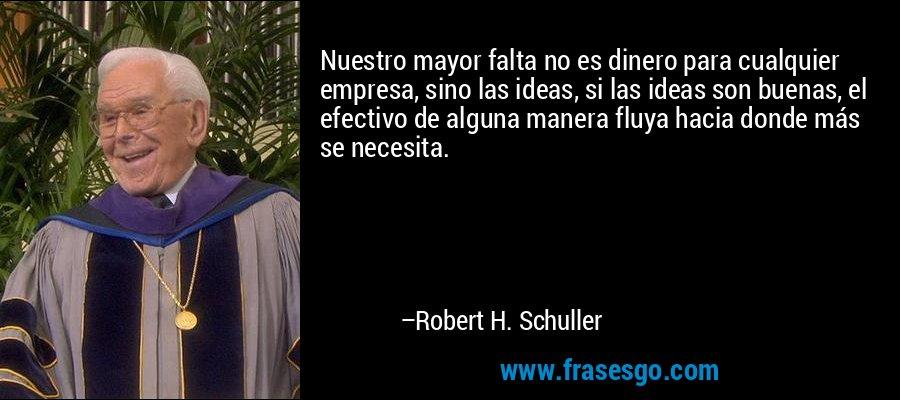 Nuestro mayor falta no es dinero para cualquier empresa, sino las ideas, si las ideas son buenas, el efectivo de alguna manera fluya hacia donde más se necesita. – Robert H. Schuller