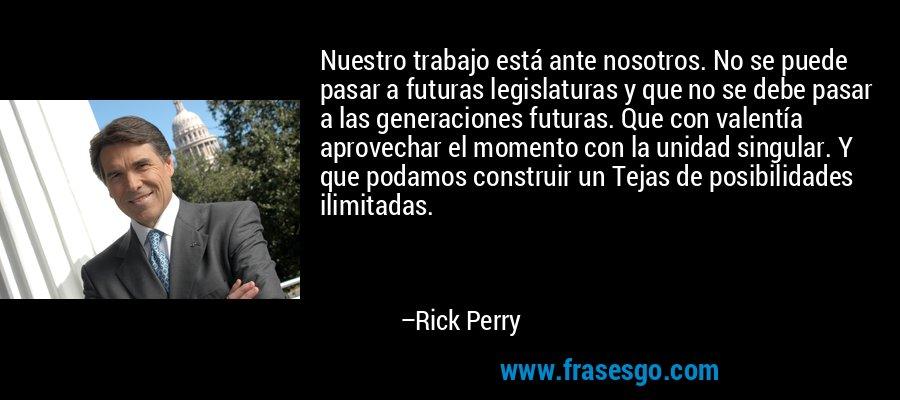 Nuestro trabajo está ante nosotros. No se puede pasar a futuras legislaturas y que no se debe pasar a las generaciones futuras. Que con valentía aprovechar el momento con la unidad singular. Y que podamos construir un Tejas de posibilidades ilimitadas. – Rick Perry