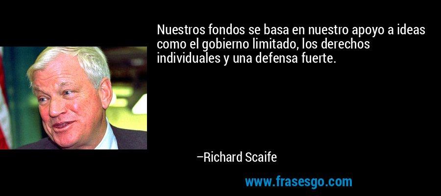 Nuestros fondos se basa en nuestro apoyo a ideas como el gobierno limitado, los derechos individuales y una defensa fuerte. – Richard Scaife