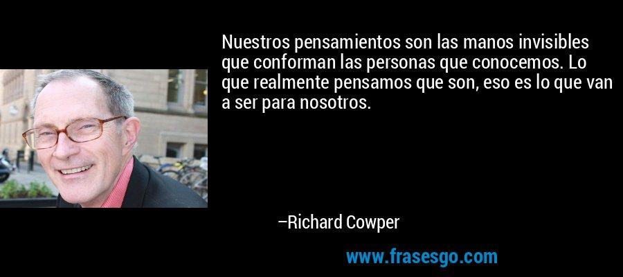 Nuestros pensamientos son las manos invisibles que conforman las personas que conocemos. Lo que realmente pensamos que son, eso es lo que van a ser para nosotros. – Richard Cowper