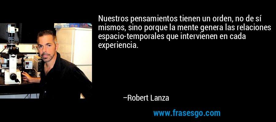 Nuestros pensamientos tienen un orden, no de sí mismos, sino porque la mente genera las relaciones espacio-temporales que intervienen en cada experiencia. – Robert Lanza