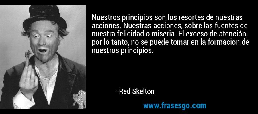 Nuestros principios son los resortes de nuestras acciones. Nuestras acciones, sobre las fuentes de nuestra felicidad o miseria. El exceso de atención, por lo tanto, no se puede tomar en la formación de nuestros principios. – Red Skelton