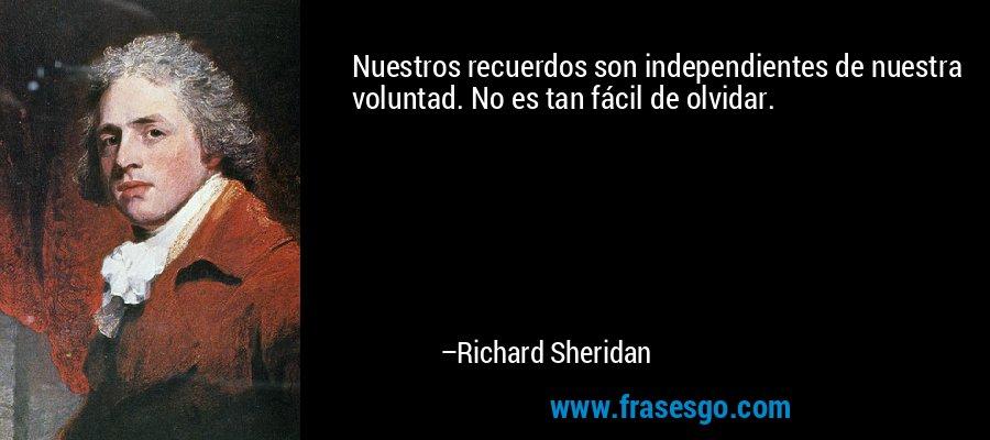 Nuestros recuerdos son independientes de nuestra voluntad. No es tan fácil de olvidar. – Richard Sheridan