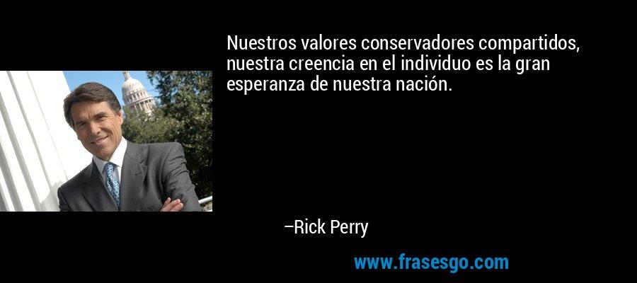 Nuestros valores conservadores compartidos, nuestra creencia en el individuo es la gran esperanza de nuestra nación. – Rick Perry