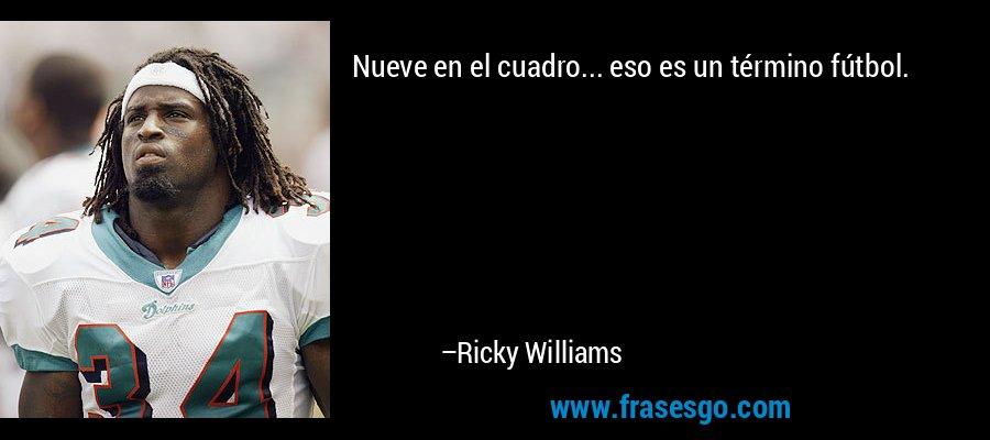 Nueve en el cuadro... eso es un término fútbol. – Ricky Williams