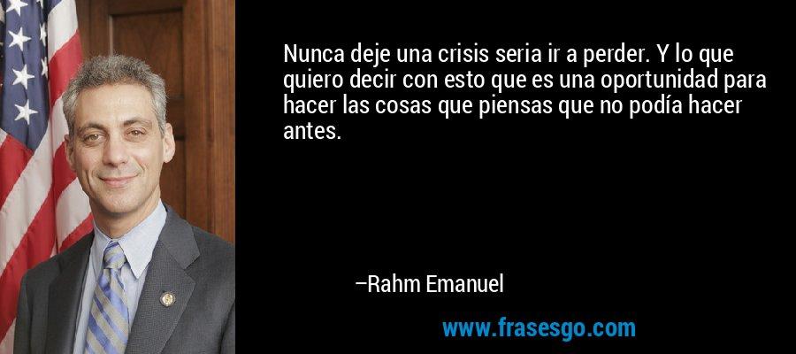 Nunca deje una crisis seria ir a perder. Y lo que quiero decir con esto que es una oportunidad para hacer las cosas que piensas que no podía hacer antes. – Rahm Emanuel