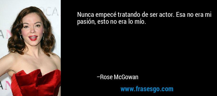 Nunca empecé tratando de ser actor. Esa no era mi pasión, esto no era lo mío. – Rose McGowan