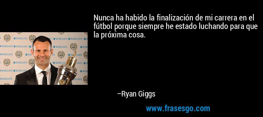 Nunca ha habido la finalización de mi carrera en el fútbol porque siempre he estado luchando para que la próxima cosa. – Ryan Giggs