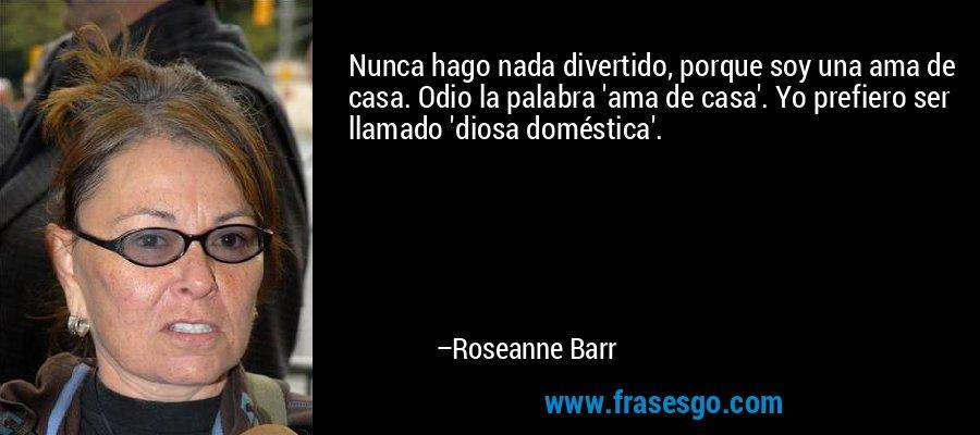 Nunca hago nada divertido, porque soy una ama de casa. Odio la palabra 'ama de casa'. Yo prefiero ser llamado 'diosa doméstica'. – Roseanne Barr