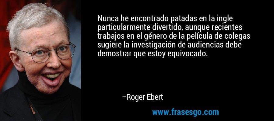 Nunca he encontrado patadas en la ingle particularmente divertido, aunque recientes trabajos en el género de la película de colegas sugiere la investigación de audiencias debe demostrar que estoy equivocado. – Roger Ebert