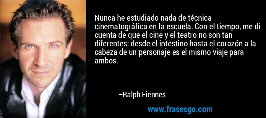 Nunca he estudiado nada de técnica cinematográfica en la escuela. Con el tiempo, me di cuenta de que el cine y el teatro no son tan diferentes: desde el intestino hasta el corazón a la cabeza de un personaje es el mismo viaje para ambos. – Ralph Fiennes