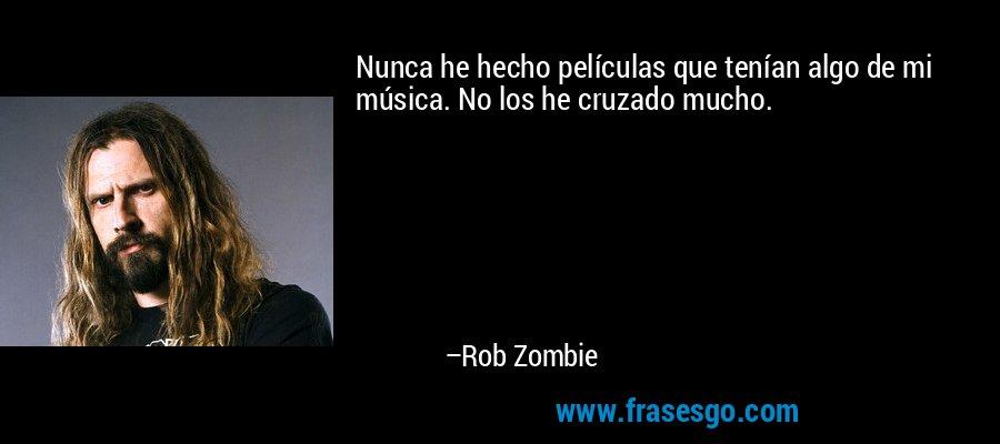 Nunca he hecho películas que tenían algo de mi música. No los he cruzado mucho. – Rob Zombie