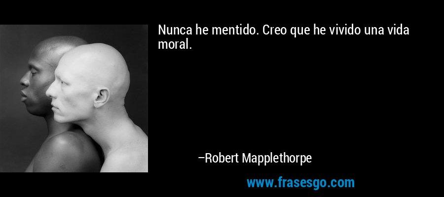 Nunca he mentido. Creo que he vivido una vida moral. – Robert Mapplethorpe