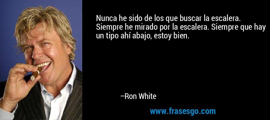 Nunca he sido de los que buscar la escalera. Siempre he mirado por la escalera. Siempre que hay un tipo ahí abajo, estoy bien. – Ron White
