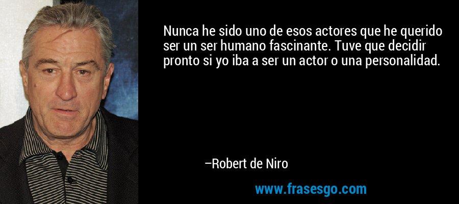 Nunca he sido uno de esos actores que he querido ser un ser humano fascinante. Tuve que decidir pronto si yo iba a ser un actor o una personalidad. – Robert de Niro