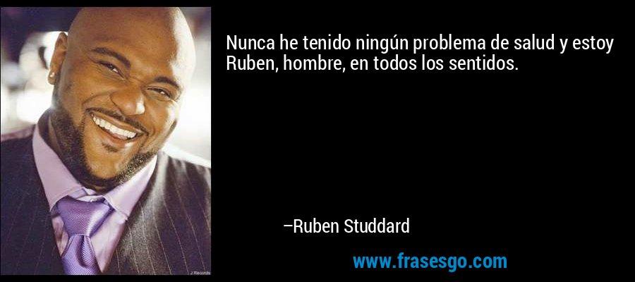Nunca he tenido ningún problema de salud y estoy Ruben, hombre, en todos los sentidos. – Ruben Studdard