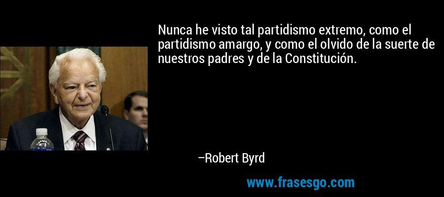 Nunca he visto tal partidismo extremo, como el partidismo amargo, y como el olvido de la suerte de nuestros padres y de la Constitución. – Robert Byrd