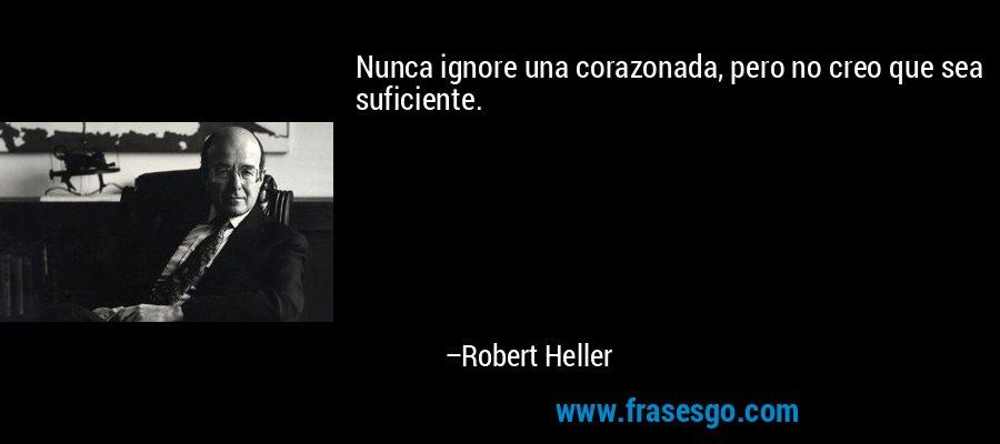Nunca ignore una corazonada, pero no creo que sea suficiente. – Robert Heller