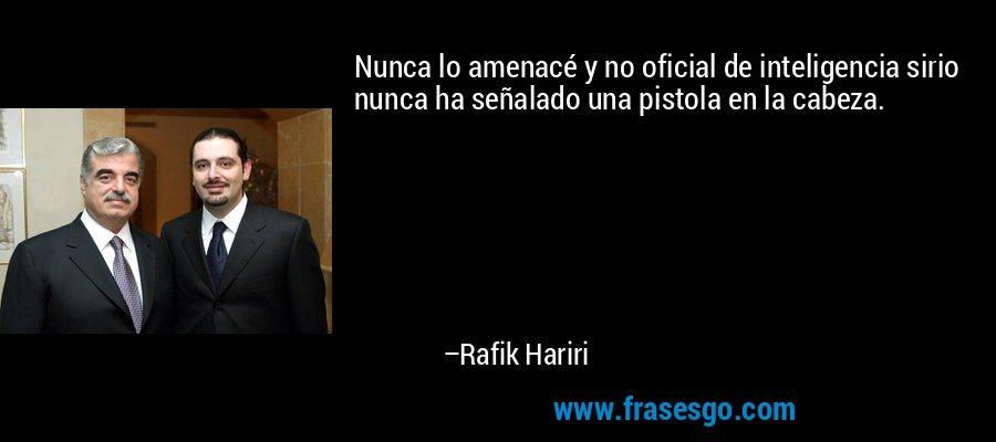 Nunca lo amenacé y no oficial de inteligencia sirio nunca ha señalado una pistola en la cabeza. – Rafik Hariri