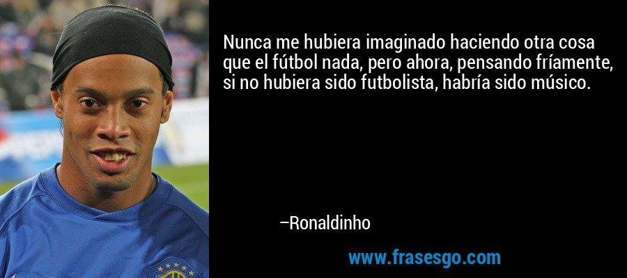 Nunca me hubiera imaginado haciendo otra cosa que el fútbol nada, pero ahora, pensando fríamente, si no hubiera sido futbolista, habría sido músico. – Ronaldinho