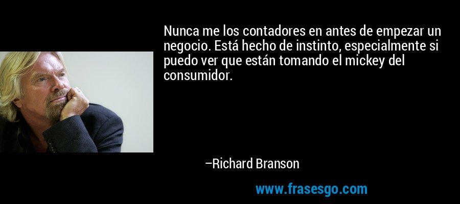 Nunca me los contadores en antes de empezar un negocio. Está hecho de instinto, especialmente si puedo ver que están tomando el mickey del consumidor. – Richard Branson