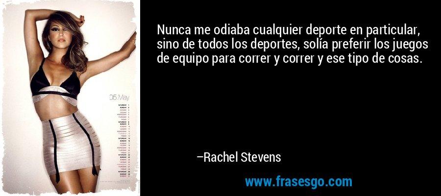 Nunca me odiaba cualquier deporte en particular, sino de todos los deportes, solía preferir los juegos de equipo para correr y correr y ese tipo de cosas. – Rachel Stevens
