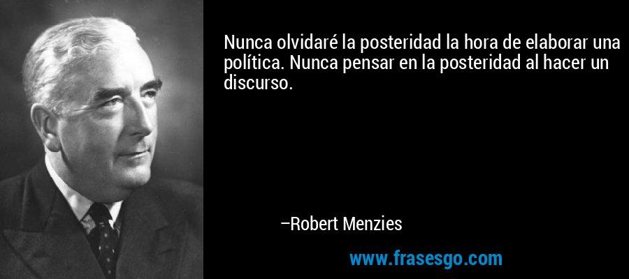 Nunca olvidaré la posteridad la hora de elaborar una política. Nunca pensar en la posteridad al hacer un discurso. – Robert Menzies