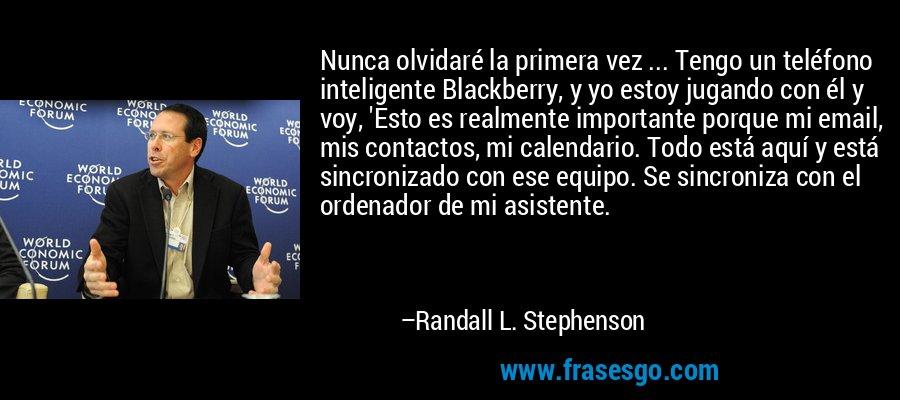 Nunca olvidaré la primera vez ... Tengo un teléfono inteligente Blackberry, y yo estoy jugando con él y voy, 'Esto es realmente importante porque mi email, mis contactos, mi calendario. Todo está aquí y está sincronizado con ese equipo. Se sincroniza con el ordenador de mi asistente. – Randall L. Stephenson