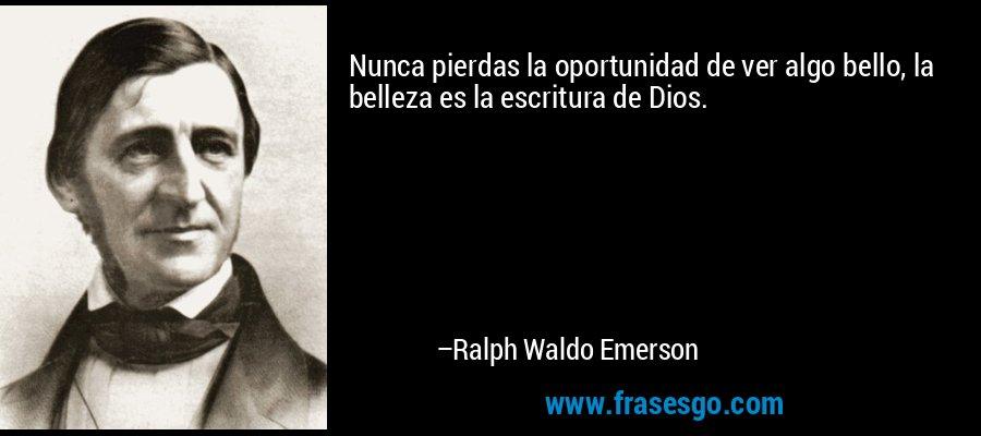 Nunca pierdas la oportunidad de ver algo bello, la belleza es la escritura de Dios. – Ralph Waldo Emerson