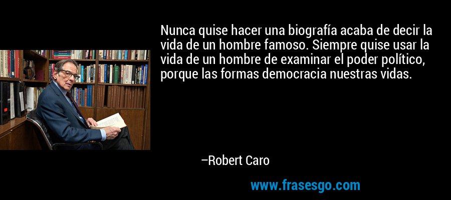 Nunca quise hacer una biografía acaba de decir la vida de un hombre famoso. Siempre quise usar la vida de un hombre de examinar el poder político, porque las formas democracia nuestras vidas. – Robert Caro