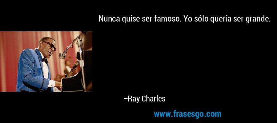 Nunca quise ser famoso. Yo sólo quería ser grande. – Ray Charles