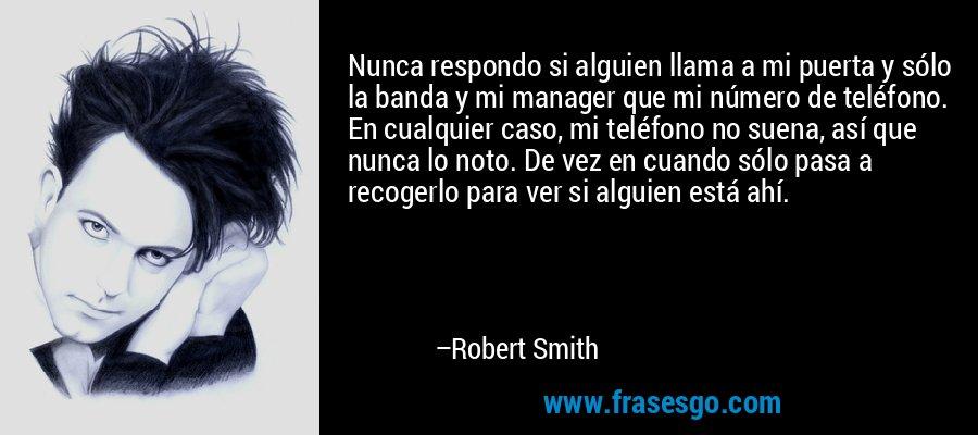 Nunca respondo si alguien llama a mi puerta y sólo la banda y mi manager que mi número de teléfono. En cualquier caso, mi teléfono no suena, así que nunca lo noto. De vez en cuando sólo pasa a recogerlo para ver si alguien está ahí. – Robert Smith