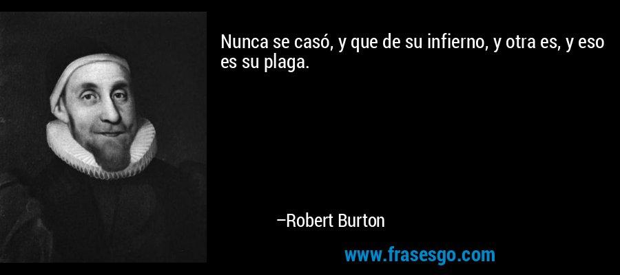 Nunca se casó, y que de su infierno, y otra es, y eso es su plaga. – Robert Burton