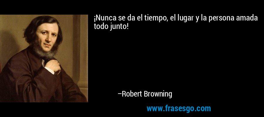 ¡Nunca se da el tiempo, el lugar y la persona amada todo junto! – Robert Browning