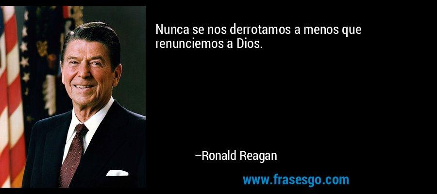Nunca se nos derrotamos a menos que renunciemos a Dios. – Ronald Reagan