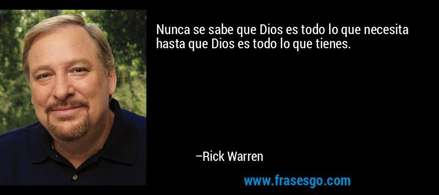 Nunca se sabe que Dios es todo lo que necesita hasta que Dios es todo lo que tienes. – Rick Warren