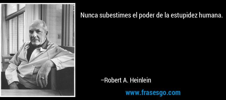 Nunca subestimes el poder de la estupidez humana. – Robert A. Heinlein
