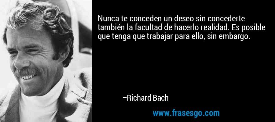 Nunca te conceden un deseo sin concederte también la facultad de hacerlo realidad. Es posible que tenga que trabajar para ello, sin embargo. – Richard Bach